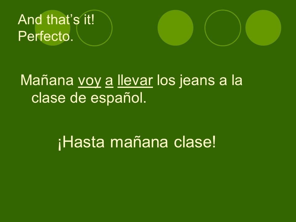 And thats it! Perfecto. Mañana voy a llevar los jeans a la clase de español. ¡Hasta mañana clase!