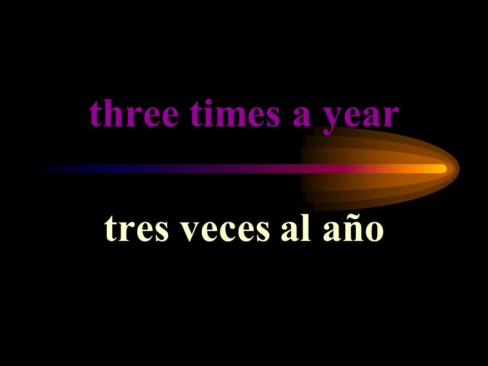 three times a year tres veces al año