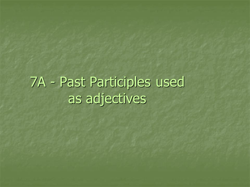7A - Past Participles used as adjectives