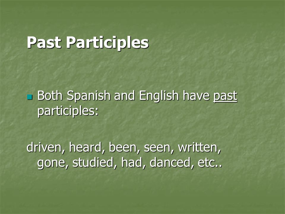 Past Participles Both Spanish and English have past participles: Both Spanish and English have past participles: driven, heard, been, seen, written, gone, studied, had, danced, etc..