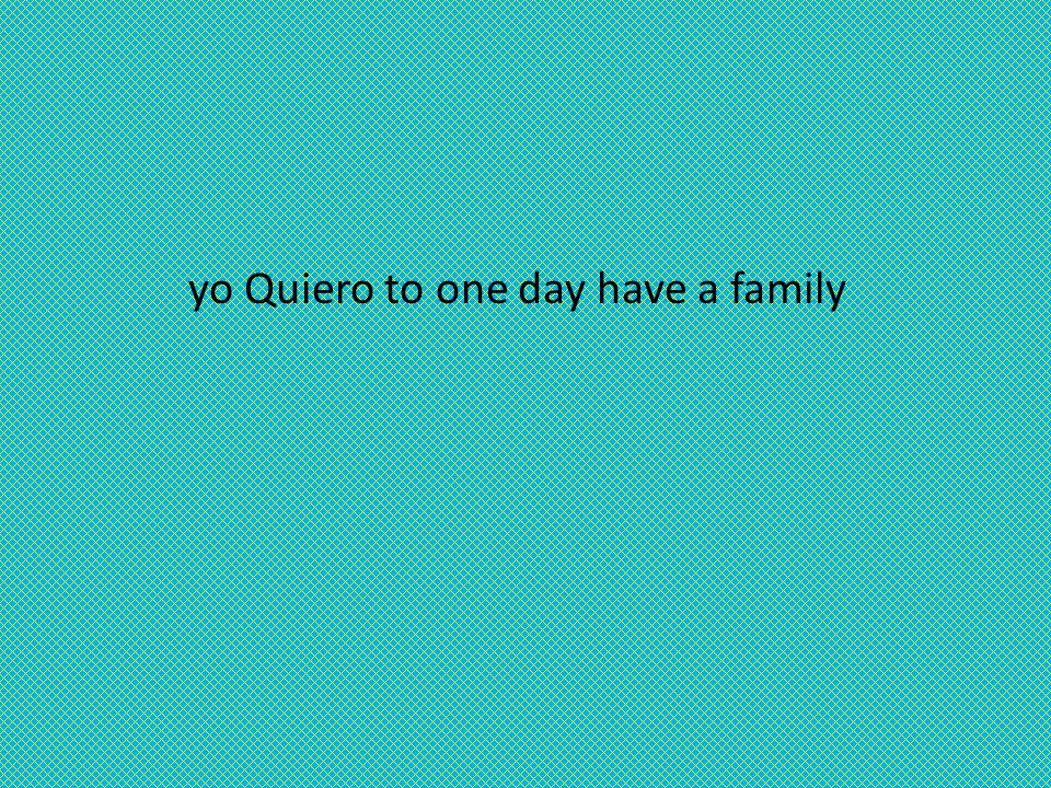 yo Quiero to one day have a family