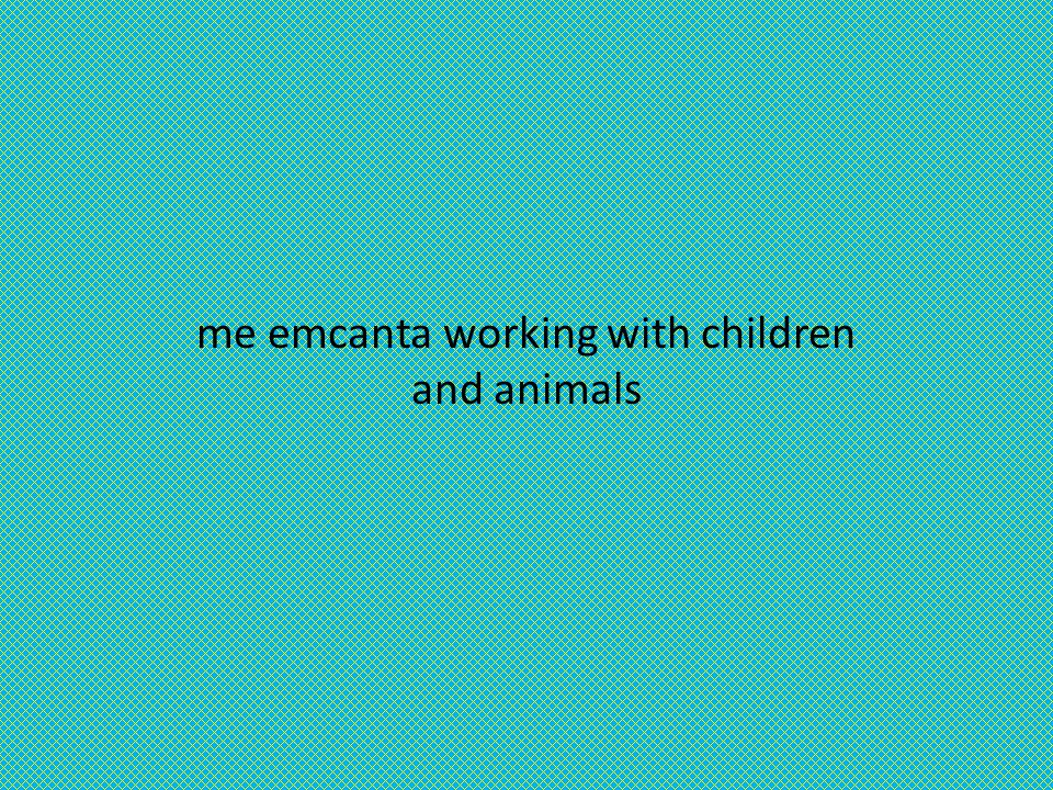me emcanta working with children and animals