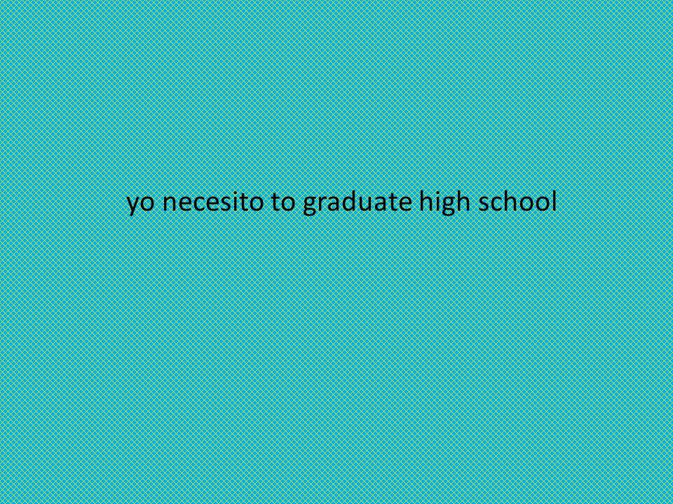 yo necesito to graduate high school