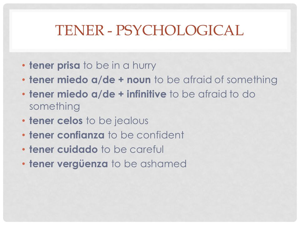 TENER - PSYCHOLOGICAL tener prisa to be in a hurry tener miedo a/de + noun to be afraid of something tener miedo a/de + infinitive to be afraid to do something tener celos to be jealous tener confianza to be confident tener cuidado to be careful tener vergüenza to be ashamed