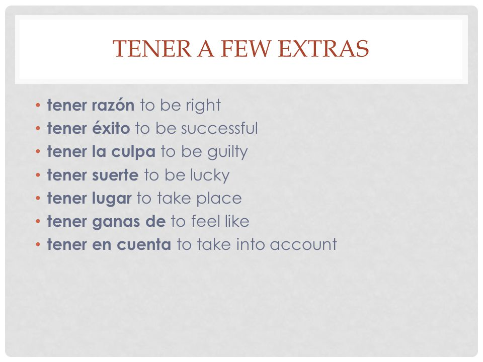 TENER A FEW EXTRAS tener razón to be right tener éxito to be successful tener la culpa to be guilty tener suerte to be lucky tener lugar to take place