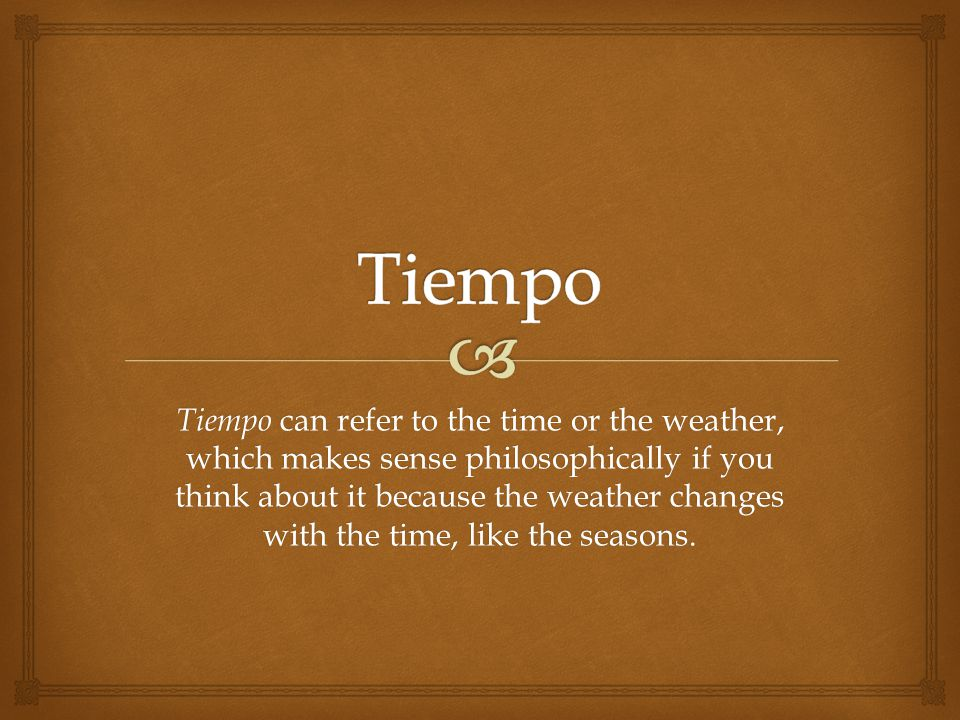 Tiempo can refer to the time or the weather, which makes sense philosophically if you think about it because the weather changes with the time, like the seasons.