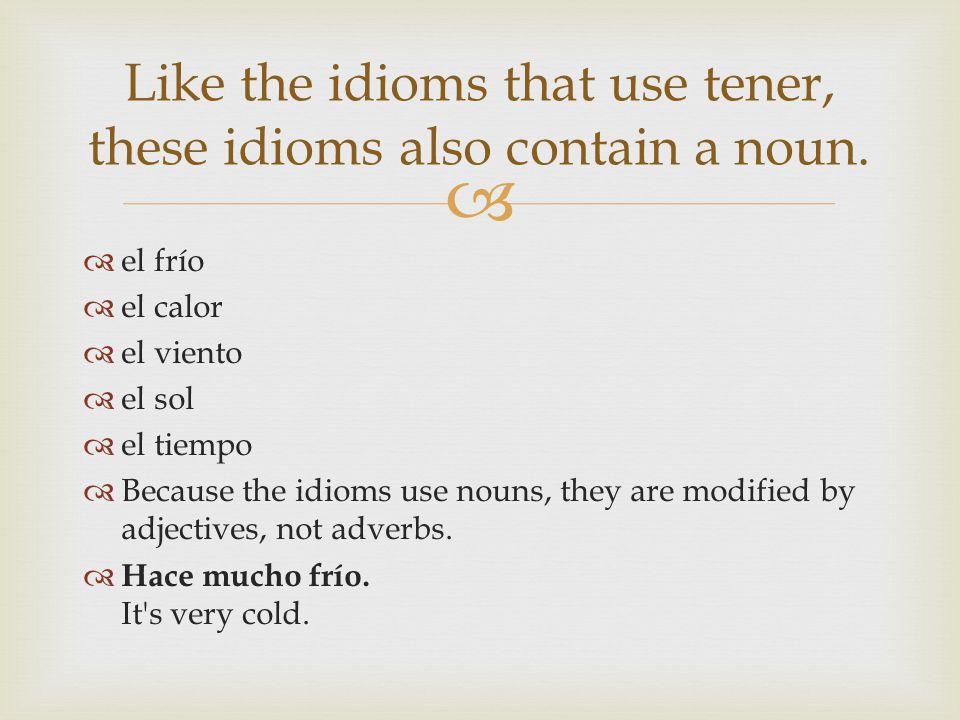 el frío el calor el viento el sol el tiempo Because the idioms use nouns, they are modified by adjectives, not adverbs. Hace mucho frío. It's very col