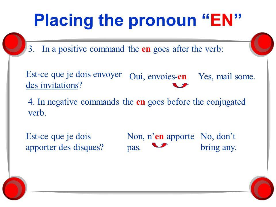 Placing the pronoun EN 3.In a positive command the en goes after the verb: Est-ce que je dois envoyer des invitations? Oui, envoies-enYes, mail some.
