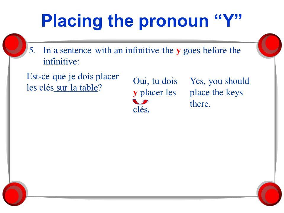 Placing the pronoun Y 5.In a sentence with an infinitive the y goes before the infinitive: Est-ce que je dois placer les clés sur la table? Oui, tu do