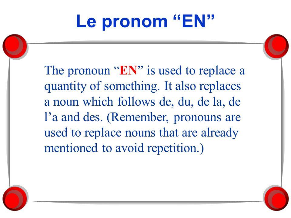 Le pronom EN The pronoun EN is used to replace a quantity of something. It also replaces a noun which follows de, du, de la, de la and des. (Remember,