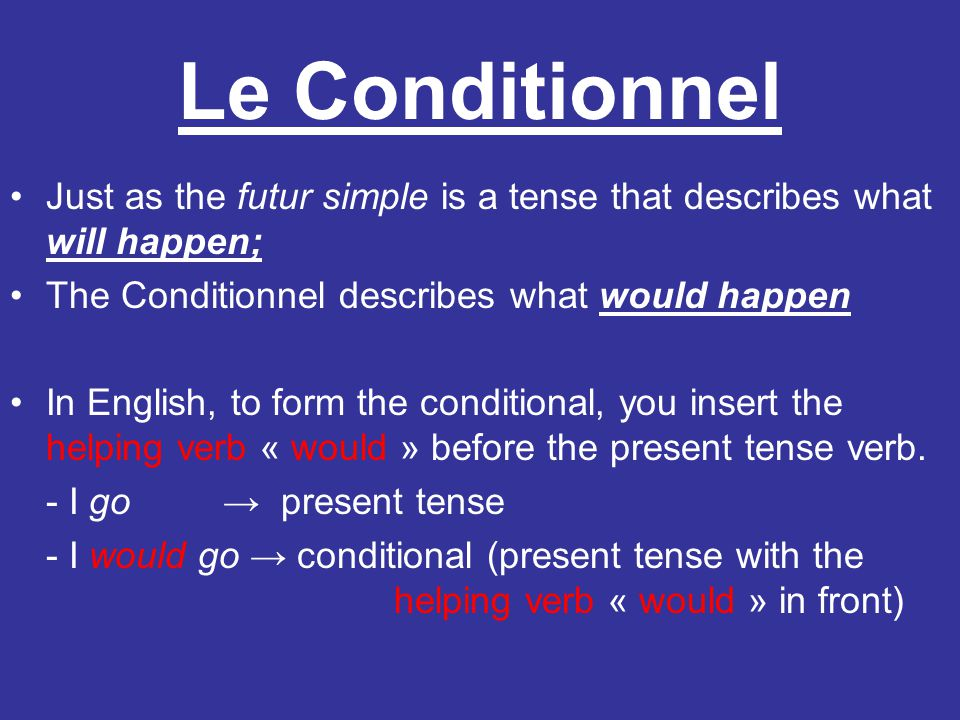 Le Conditionnel Just as the futur simple is a tense that describes what will happen; The Conditionnel describes what would happen In English, to form