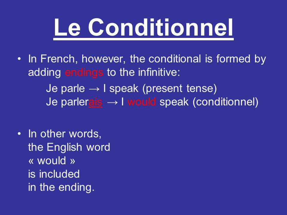 Le Conditionnel In French, however, the conditional is formed by adding endings to the infinitive: Je parle I speak (present tense) Je parlerais I wou