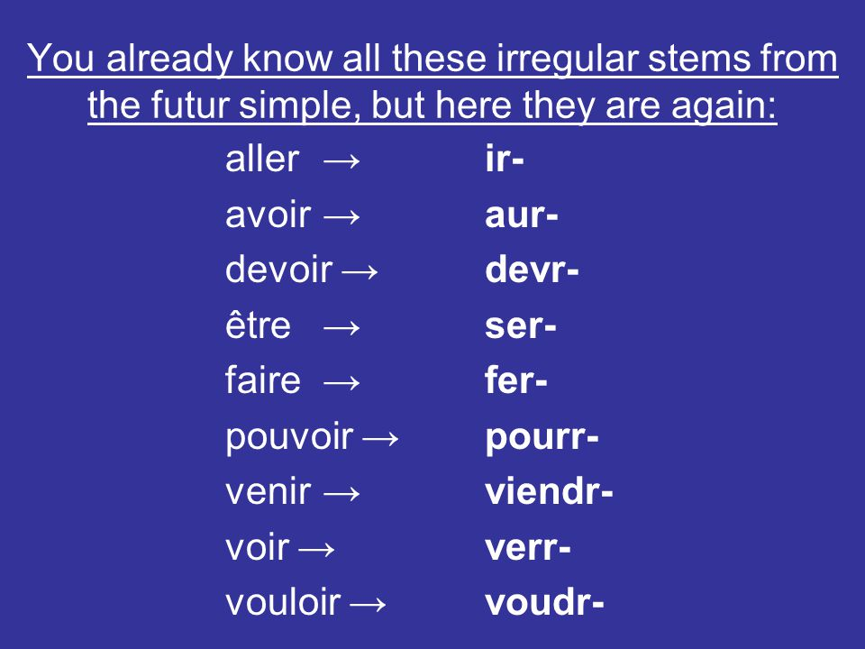 You already know all these irregular stems from the futur simple, but here they are again: aller ir- avoir aur- devoir devr- être ser- faire fer- pouv