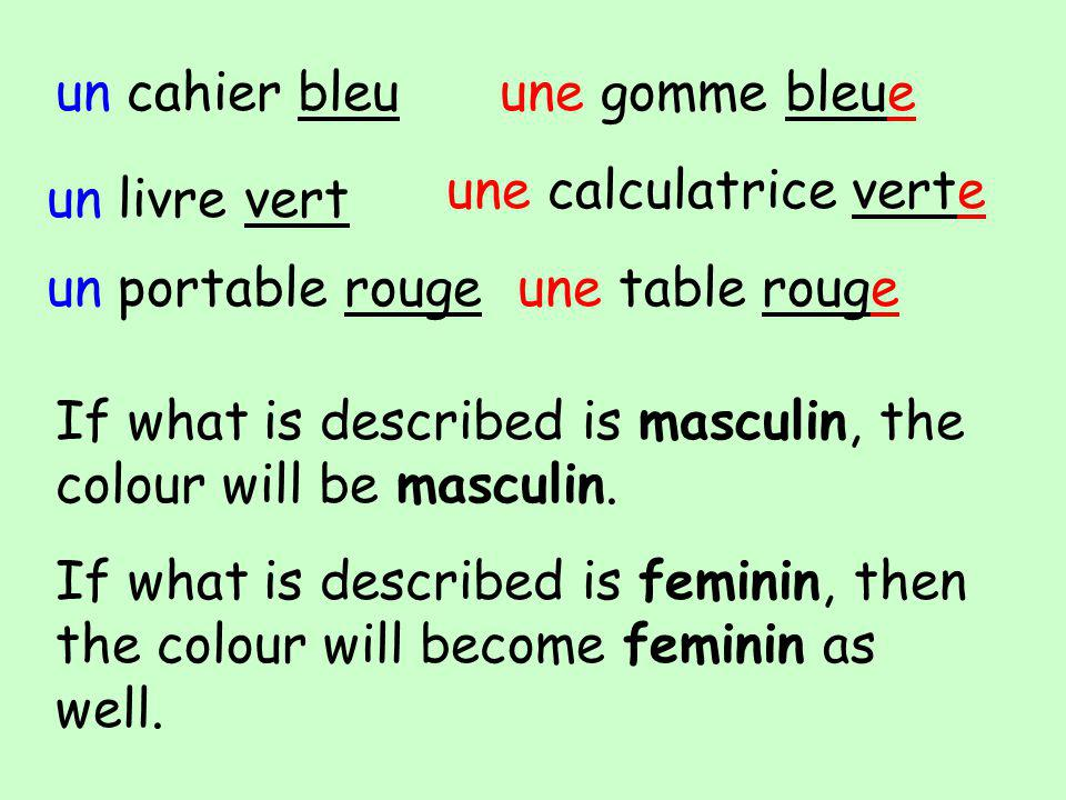 un cahier bleuune gomme bleue un livre vert une calculatrice verte If what is described is masculin, the colour will be masculin.