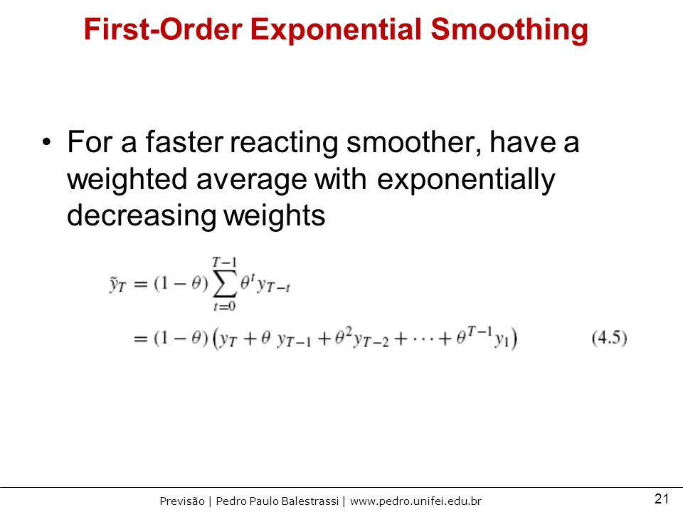 21 Previsão | Pedro Paulo Balestrassi | www.pedro.unifei.edu.br First-Order Exponential Smoothing For a faster reacting smoother, have a weighted aver