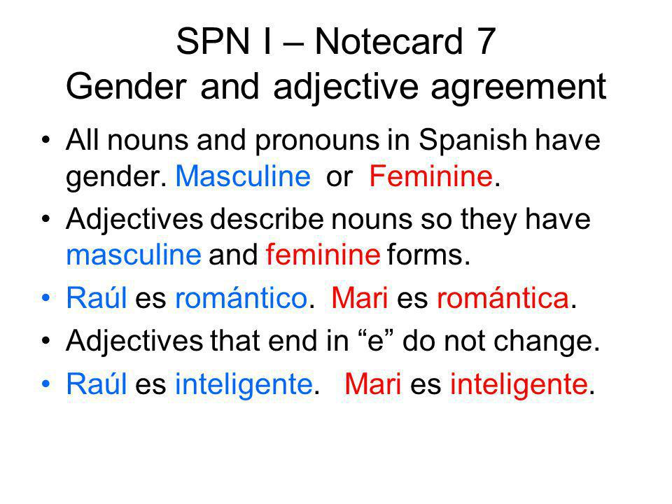 SPN I – Notecard 7 Gender and adjective agreement All nouns and pronouns in Spanish have gender. Masculine or Feminine. Adjectives describe nouns so t