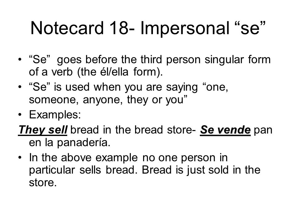 Notecard 18- Impersonal se Se goes before the third person singular form of a verb (the él/ella form).