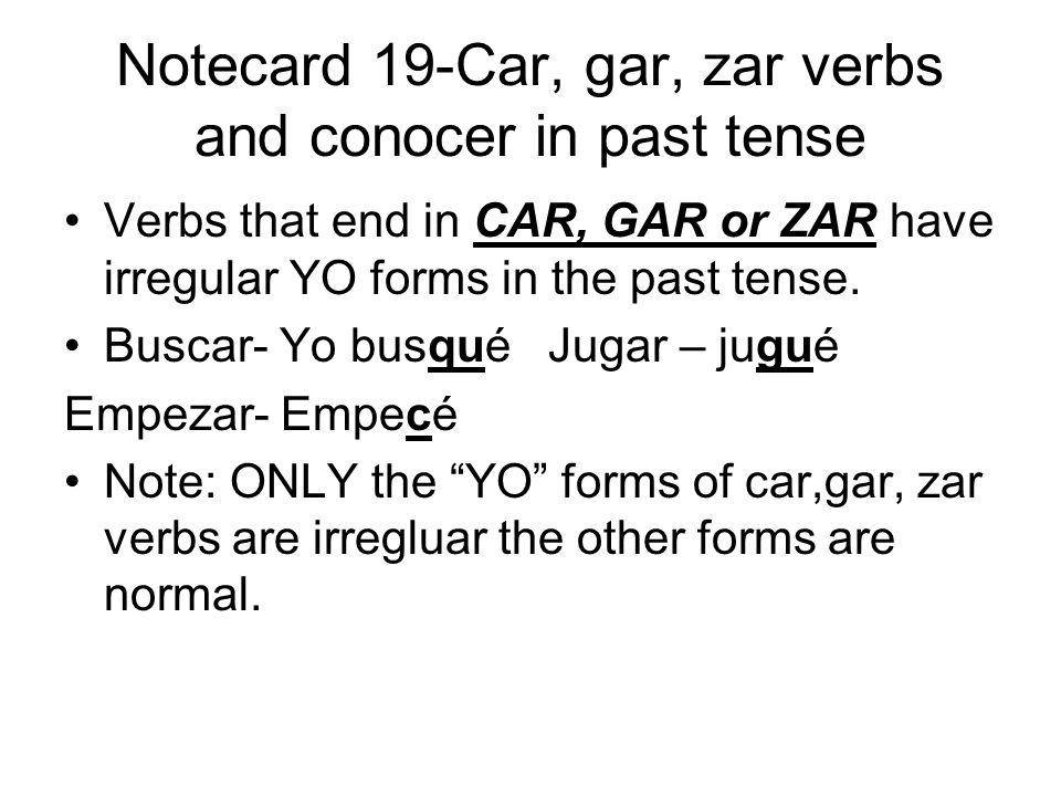 Notecard 19-Car, gar, zar verbs and conocer in past tense Verbs that end in CAR, GAR or ZAR have irregular YO forms in the past tense.