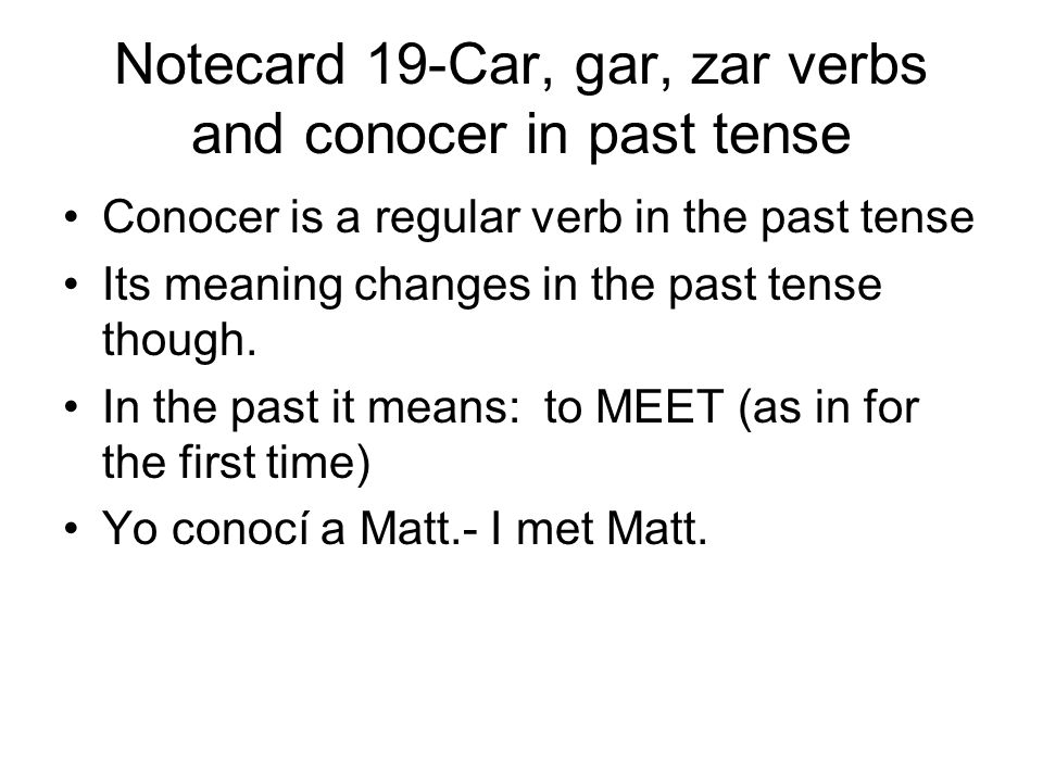 Notecard 19-Car, gar, zar verbs and conocer in past tense Conocer is a regular verb in the past tense Its meaning changes in the past tense though.