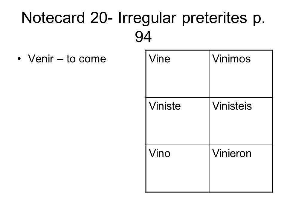 Notecard 20- Irregular preterites p. 94 Venir – to come VineVinimos VinisteVinisteis VinoVinieron