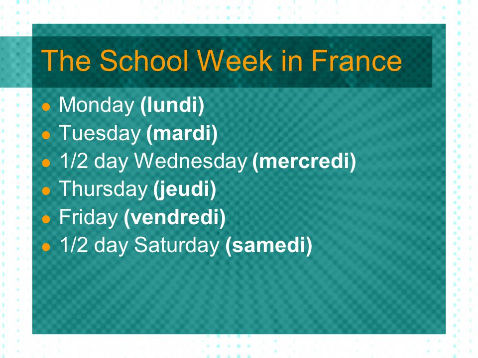 The School Week in France Monday (lundi) Tuesday (mardi) 1/2 day Wednesday (mercredi) Thursday (jeudi) Friday (vendredi) 1/2 day Saturday (samedi)