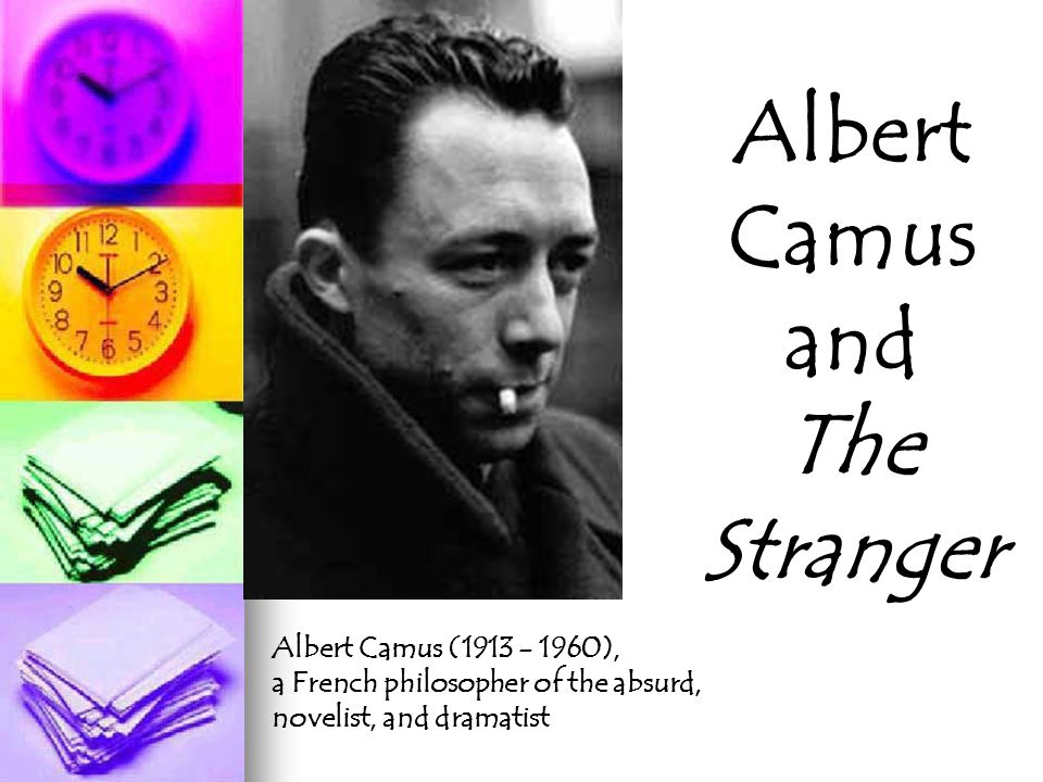 Albert Camus and The Stranger Albert Camus (1913 - 1960), a French philosopher of the absurd, novelist, and dramatist