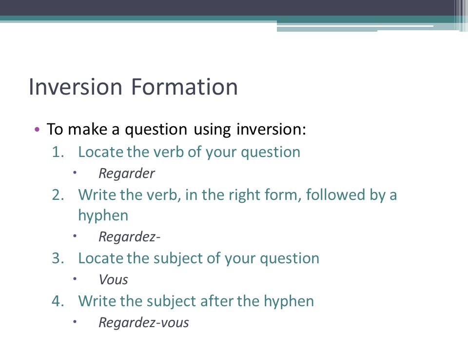 Inversion Formation To make a question using inversion: 1.Locate the verb of your question Regarder 2.Write the verb, in the right form, followed by a