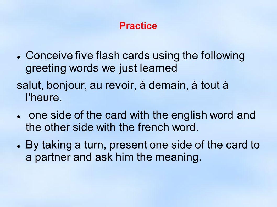 Practice Conceive five flash cards using the following greeting words we just learned salut, bonjour, au revoir, à demain, à tout à l heure.