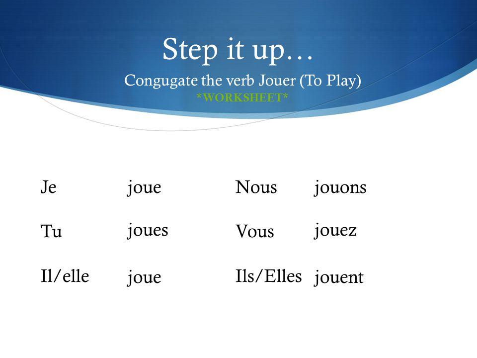 Step it up… Congugate the verb Jouer (To Play) Je Tu Il/elle Nous Vous Ils/Elles joue joues joue jouons jouez jouent *WORKSHEET*