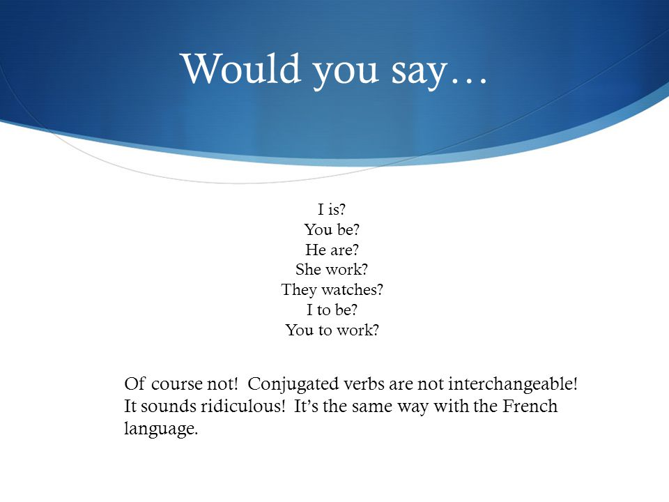 Would you say… I is? You be? He are? She work? They watches? I to be? You to work? Of course not! Conjugated verbs are not interchangeable! It sounds