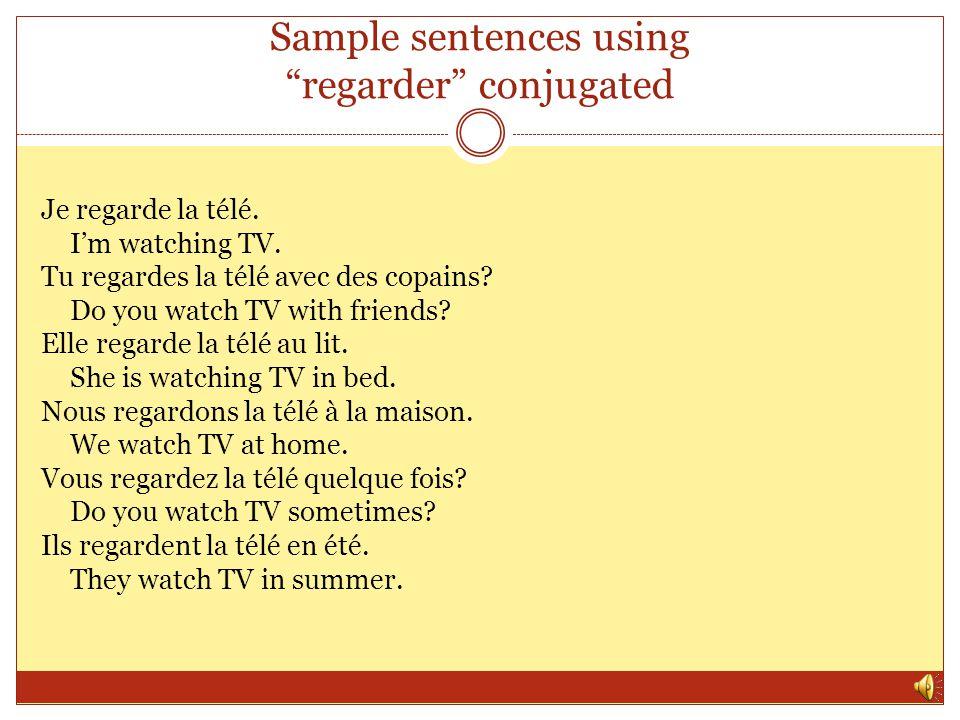 Sample sentences using regarder conjugated Je regarde la télé.