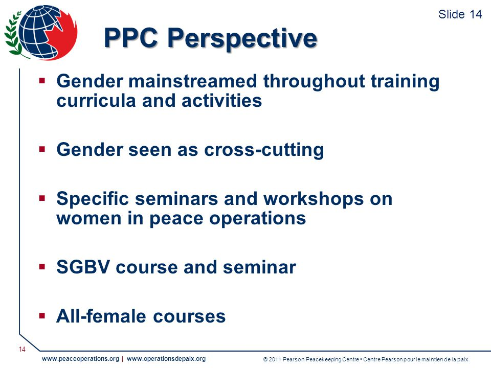 © 2011 Pearson Peacekeeping Centre Centre Pearson pour le maintien de la paix www.peaceoperations.org | www.operationsdepaix.org 14 PPC Perspective Gender mainstreamed throughout training curricula and activities Gender seen as cross-cutting Specific seminars and workshops on women in peace operations SGBV course and seminar All-female courses Slide 14
