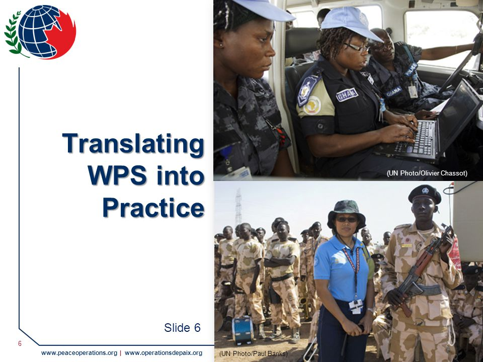 © 2011 Pearson Peacekeeping Centre Centre Pearson pour le maintien de la paix www.peaceoperations.org | www.operationsdepaix.org 6 Translating WPS into Practice (UN Photo/Olivier Chassot) (UN Photo/Paul Banks) Slide 6