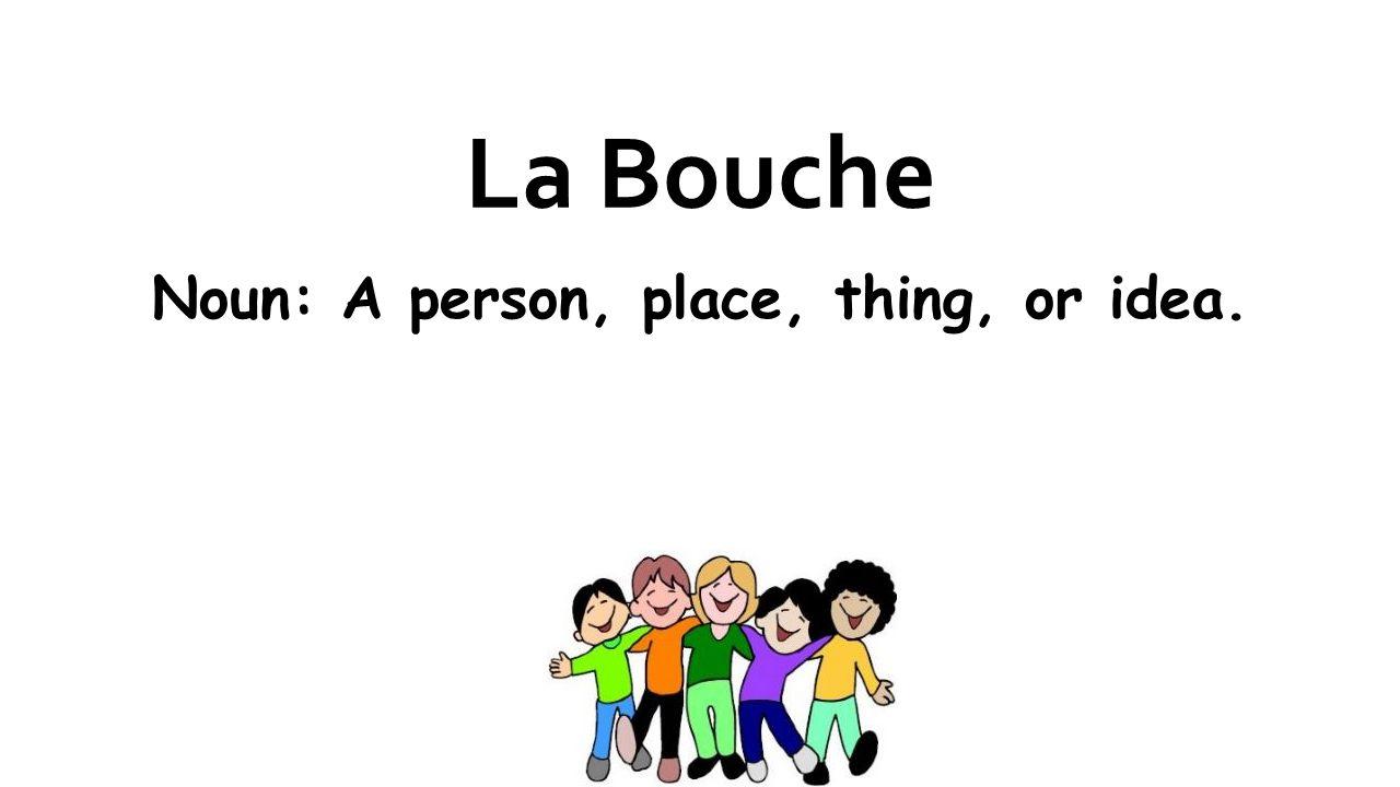 La Bouche Noun: A person, place, thing, or idea.