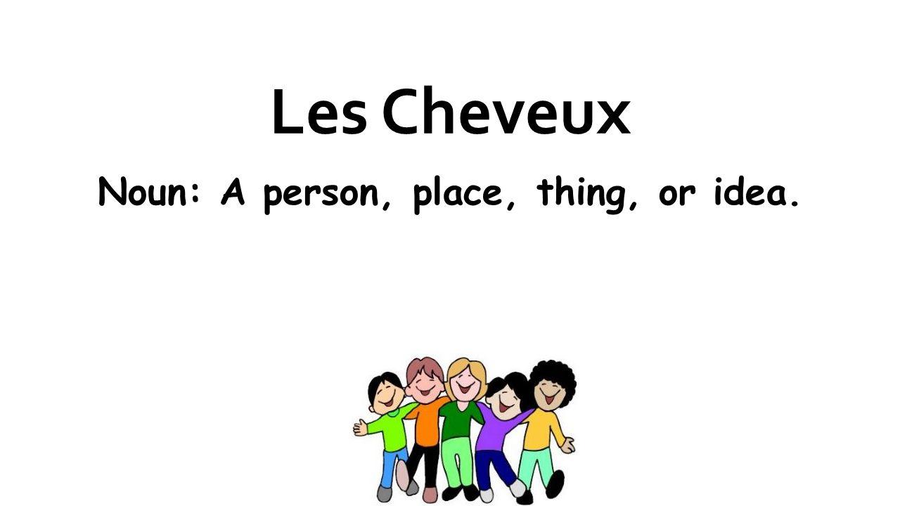 Les Cheveux Noun: A person, place, thing, or idea.