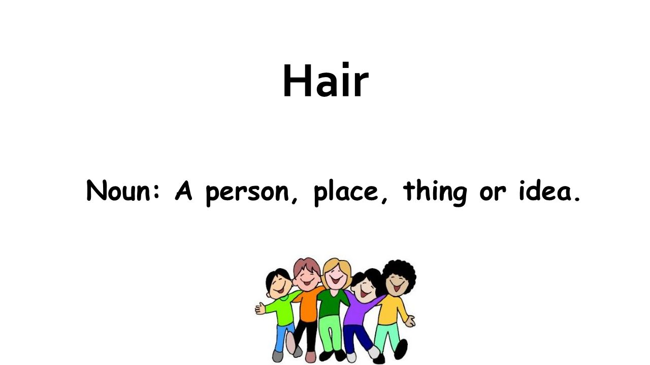 Hair Noun: A person, place, thing or idea.