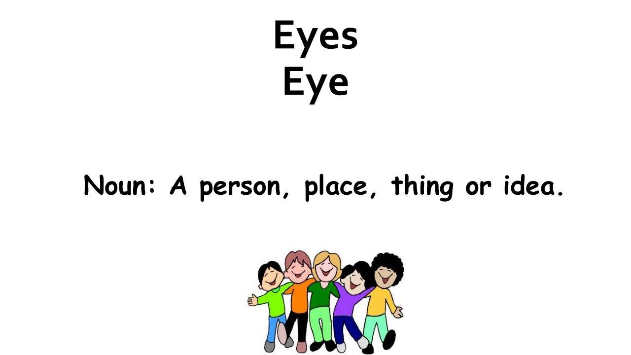 Eyes Eye Noun: A person, place, thing or idea.