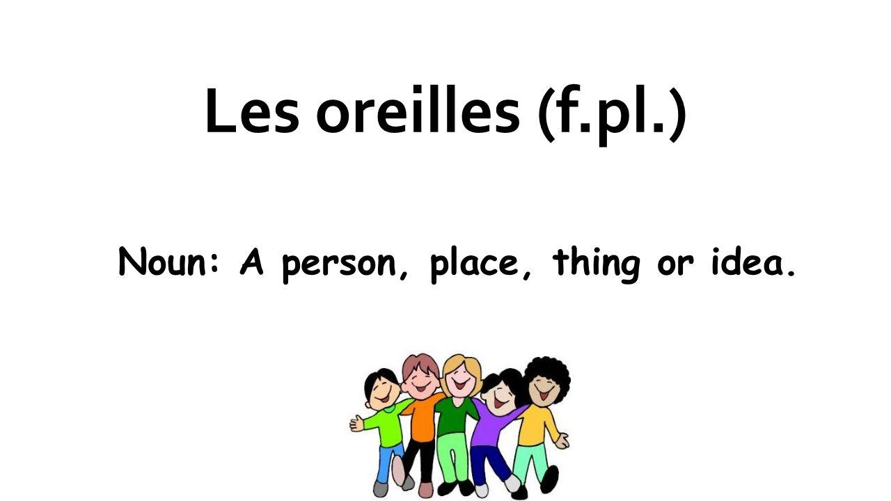 Les oreilles (f.pl.) Noun: A person, place, thing or idea.