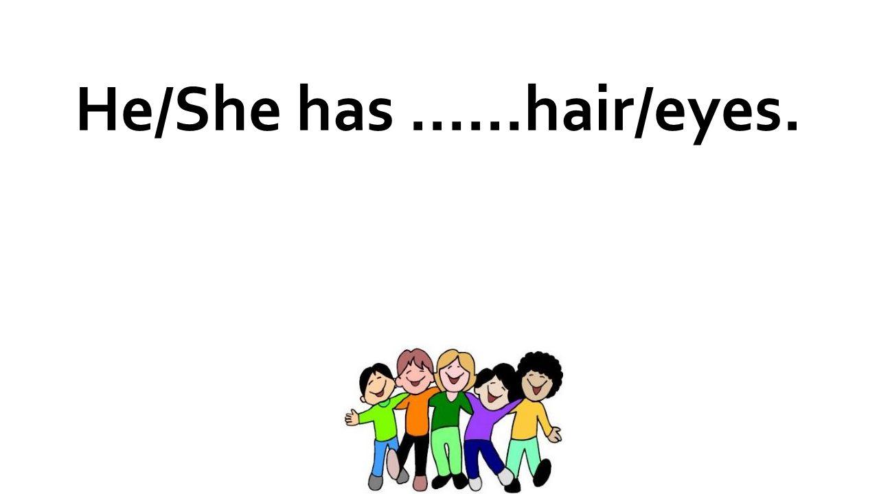 He/She has ……hair/eyes.