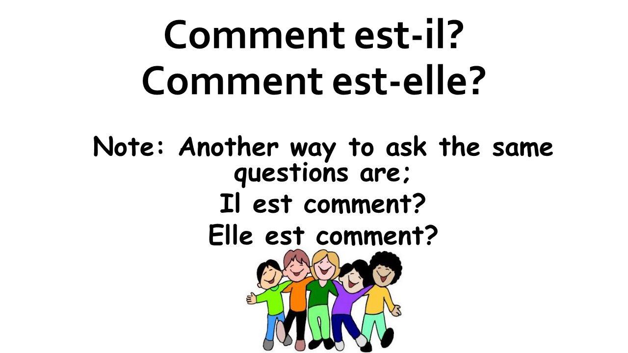 Comment est-il? Comment est-elle? Note: Another way to ask the same questions are; Il est comment? Elle est comment?