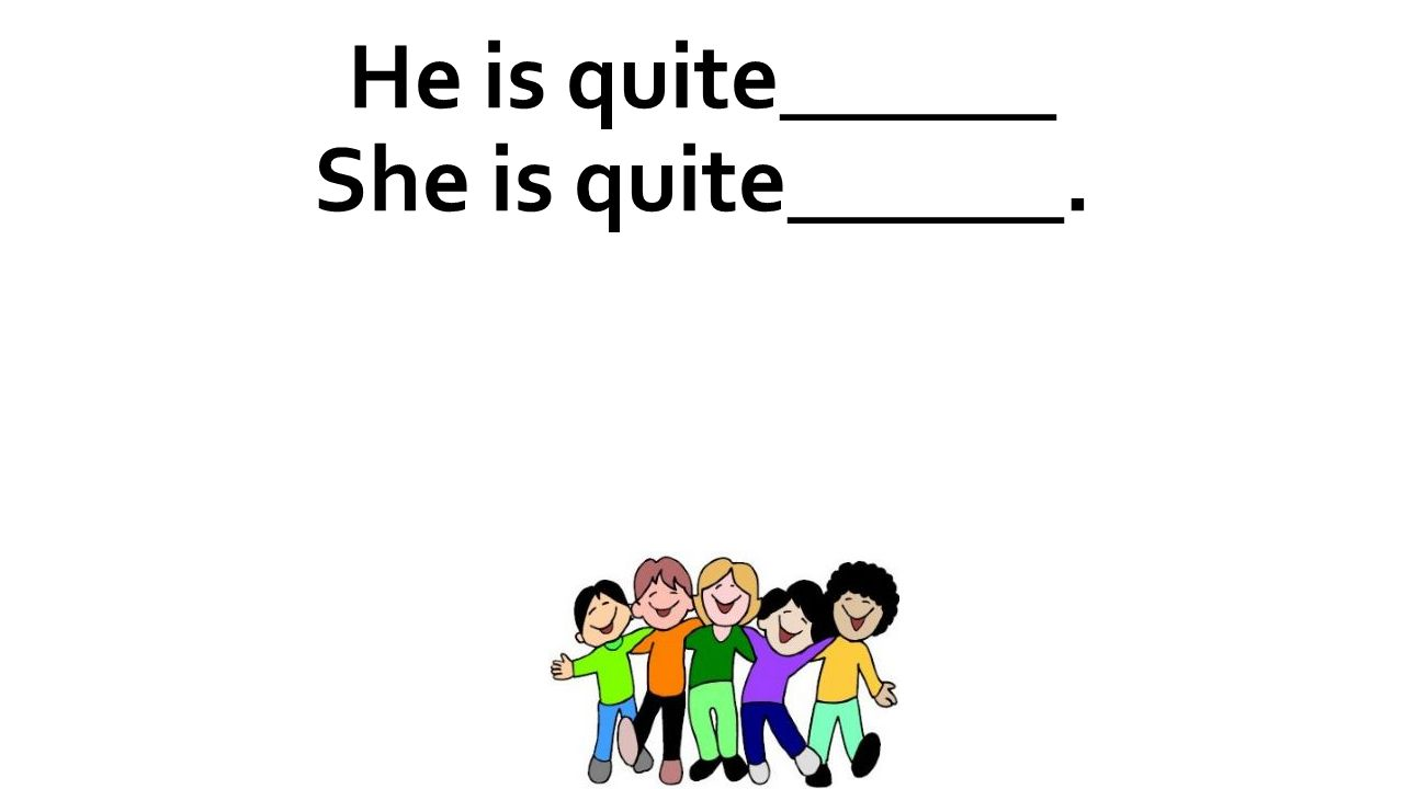 He is quite______ She is quite______.