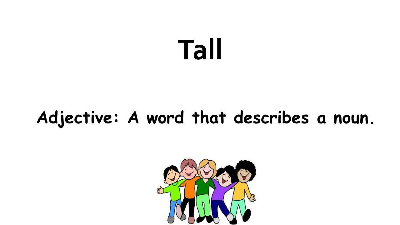 Tall Adjective: A word that describes a noun.