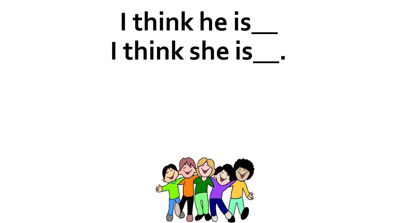 I think he is__ I think she is__.