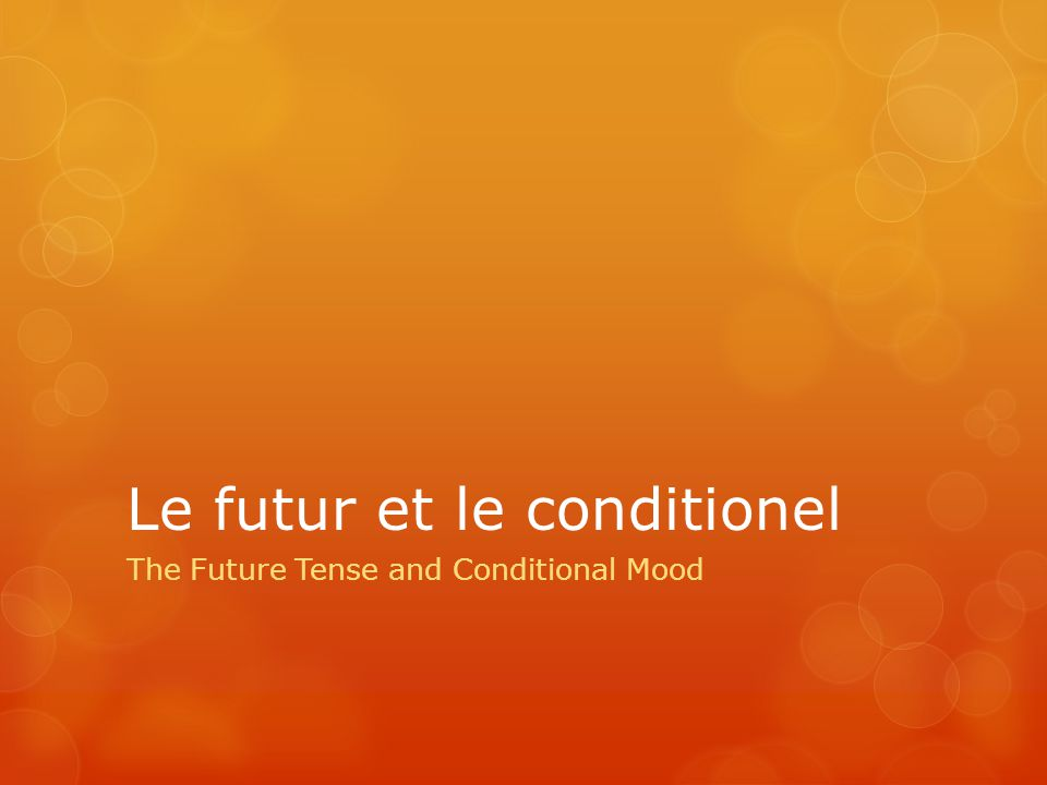 Le futur et le conditionel The Future Tense and Conditional Mood
