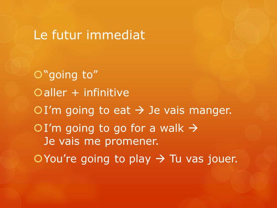 Le futur immediat going to aller + infinitive Im going to eat Je vais manger. Im going to go for a walk Je vais me promener. Youre going to play Tu va