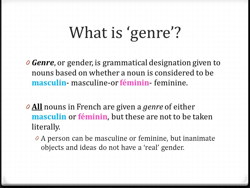 What is genre? 0 Genre, or gender, is grammatical designation given to nouns based on whether a noun is considered to be masculin- masculine-or fémini