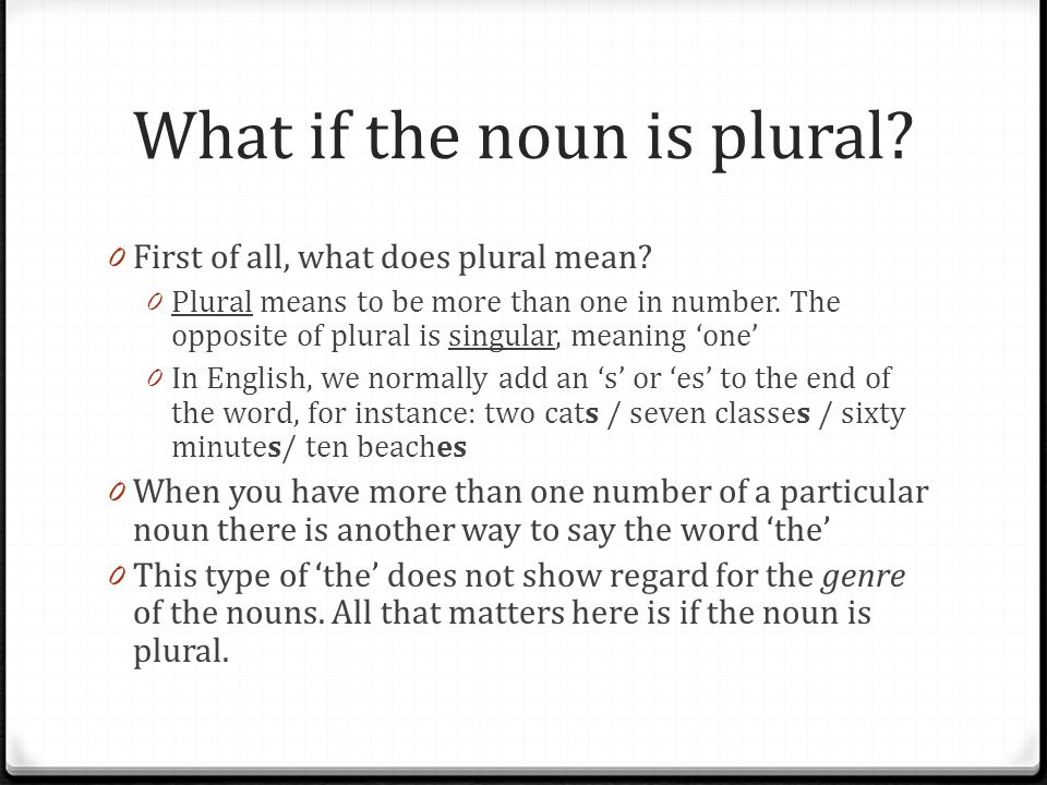 What if the noun is plural? 0 First of all, what does plural mean? 0 Plural means to be more than one in number. The opposite of plural is singular, m