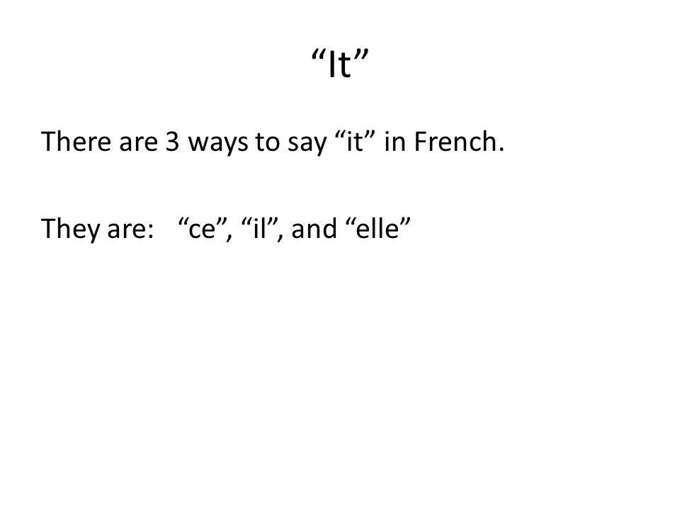 It There are 3 ways to say it in French. They are:ce, il, and elle