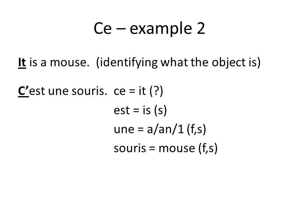 Ce – example 2 It is a mouse. (identifying what the object is) Cest une souris. ce = it (?) est = is (s) une = a/an/1 (f,s) souris = mouse (f,s)