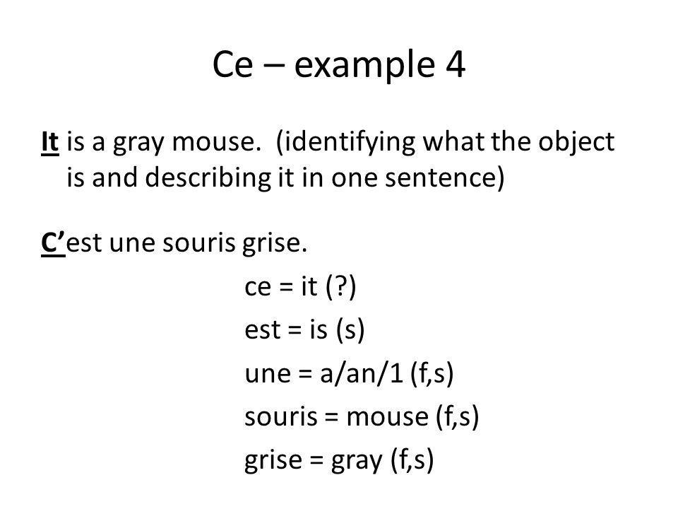 Ce – example 4 It is a gray mouse. (identifying what the object is and describing it in one sentence) Cest une souris grise. ce = it (?) est = is (s)